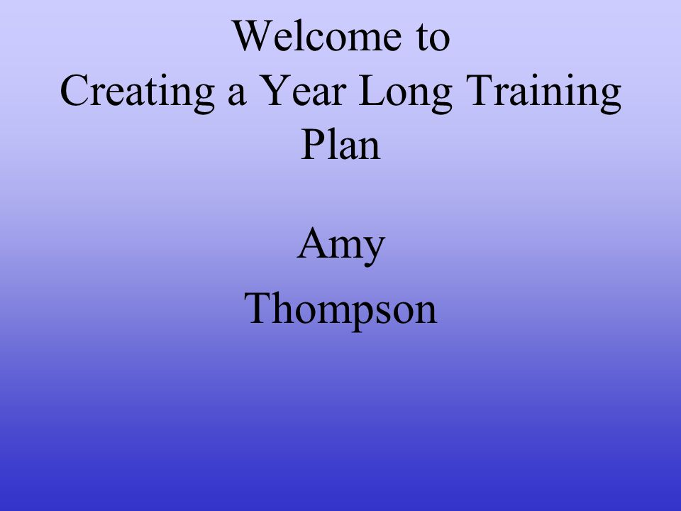 Welcome to Creating a Year Long Training Plan Amy Thompson