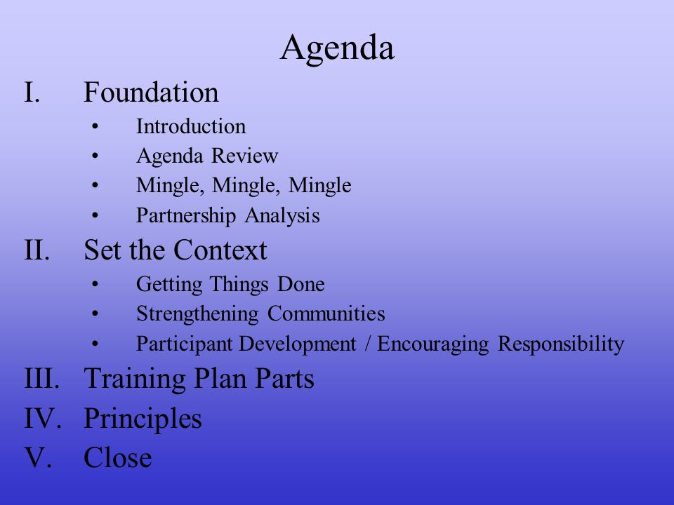 Agenda I.Foundation Introduction Agenda Review Mingle, Mingle, Mingle Partnership Analysis II.Set the Context Getting Things Done Strengthening Communities Participant Development / Encouraging Responsibility III.Training Plan Parts IV.Principles V.Close