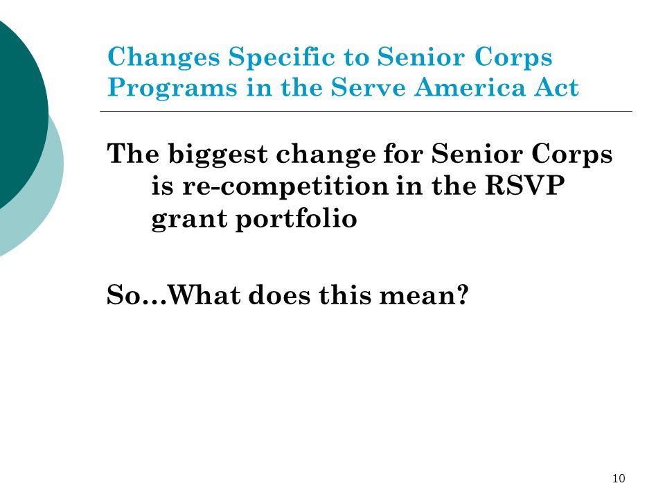 10 Changes Specific to Senior Corps Programs in the Serve America Act The biggest change for Senior Corps is re-competition in the RSVP grant portfolio So…What does this mean