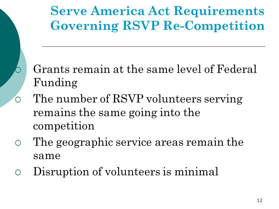 12 Serve America Act Requirements Governing RSVP Re-Competition Grants remain at the same level of Federal Funding The number of RSVP volunteers serving remains the same going into the competition The geographic service areas remain the same Disruption of volunteers is minimal