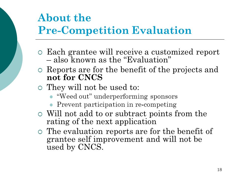 18 About the Pre-Competition Evaluation Each grantee will receive a customized report – also known as the Evaluation Reports are for the benefit of the projects and not for CNCS They will not be used to: Weed out underperforming sponsors Prevent participation in re-competing Will not add to or subtract points from the rating of the next application The evaluation reports are for the benefit of grantee self improvement and will not be used by CNCS.