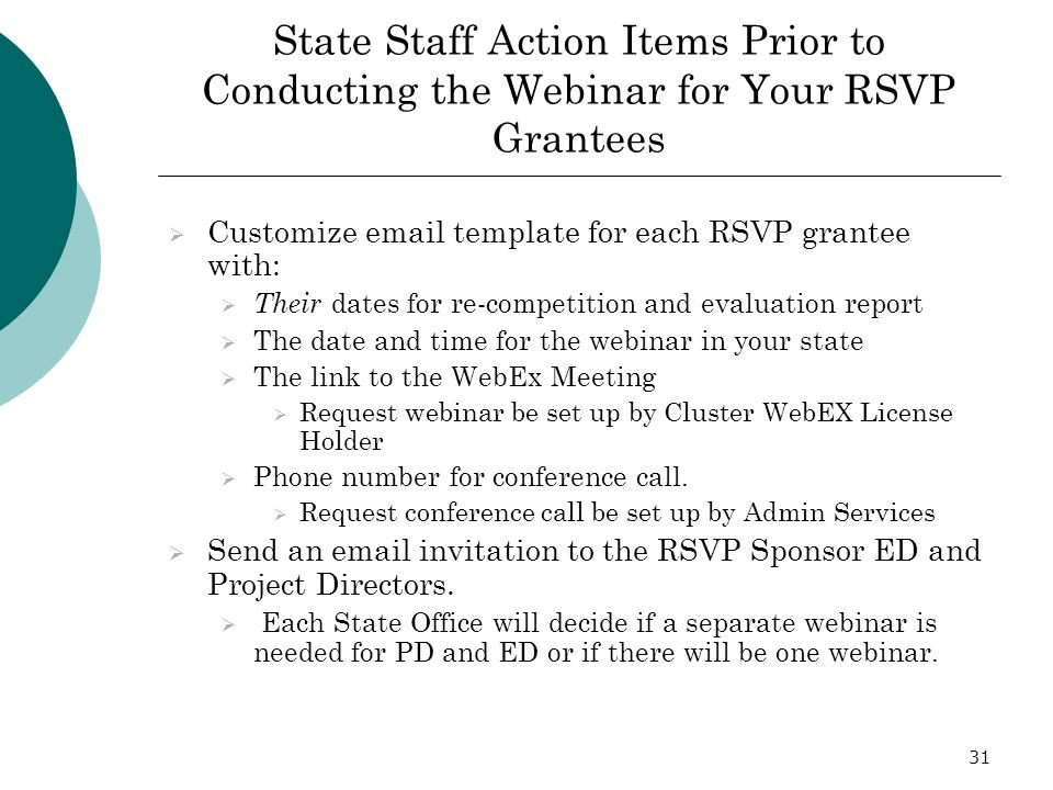 31 State Staff Action Items Prior to Conducting the Webinar for Your RSVP Grantees Customize email template for each RSVP grantee with: Their dates for re-competition and evaluation report The date and time for the webinar in your state The link to the WebEx Meeting Request webinar be set up by Cluster WebEX License Holder Phone number for conference call.