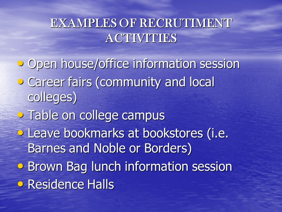 EXAMPLES OF RECRUTIMENT ACTIVITIES Open house/office information session Open house/office information session Career fairs (community and local colleges) Career fairs (community and local colleges) Table on college campus Table on college campus Leave bookmarks at bookstores (i.e.