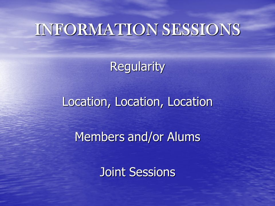 INFORMATION SESSIONS Regularity Location, Location, Location Members and/or Alums Joint Sessions
