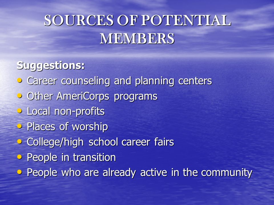 SOURCES OF POTENTIAL MEMBERS Suggestions: Career counseling and planning centers Career counseling and planning centers Other AmeriCorps programs Other AmeriCorps programs Local non-profits Local non-profits Places of worship Places of worship College/high school career fairs College/high school career fairs People in transition People in transition People who are already active in the community People who are already active in the community