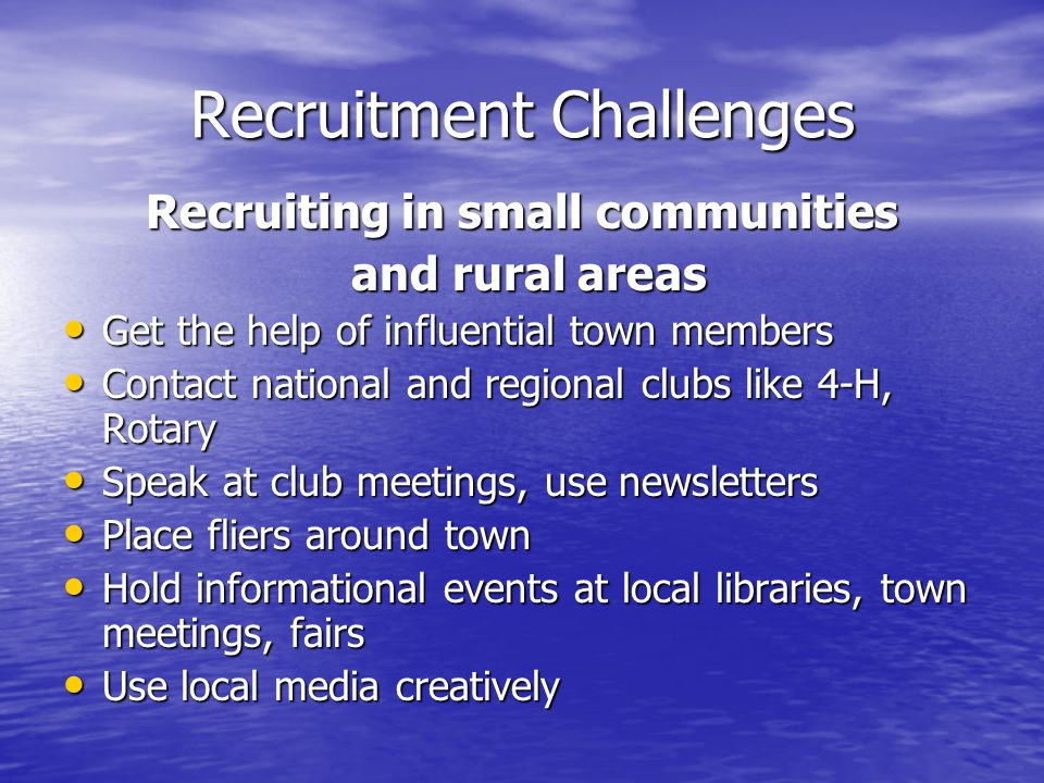 Recruitment Challenges Recruiting in small communities and rural areas Get the help of influential town members Contact national and regional clubs like 4-H, Rotary Speak at club meetings, use newsletters Place fliers around town Hold informational events at local libraries, town meetings, fairs Use local media creatively
