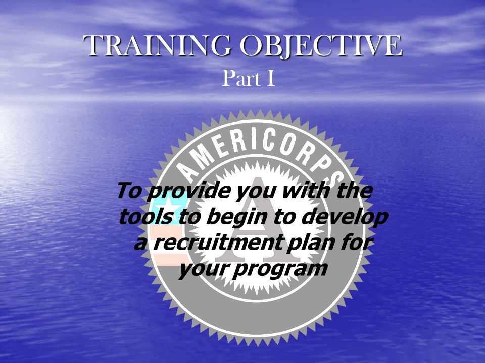 TRAINING OBJECTIVE To provide you with the tools to begin to develop a recruitment plan for your program Part I