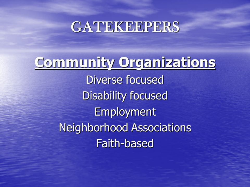 GATEKEEPERS Community Organizations Diverse focused Disability focused Employment Neighborhood Associations Faith-based