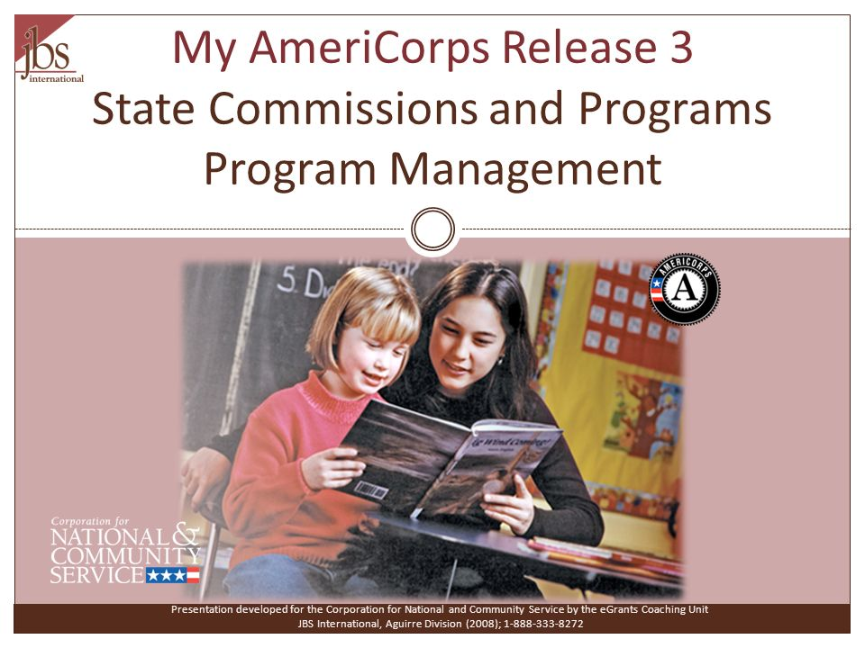 My AmeriCorps Release 3 State Commissions and Programs Program Management Presentation developed for the Corporation for National and Community Service by the eGrants Coaching Unit JBS International, Aguirre Division (2008); 1-888-333-8272