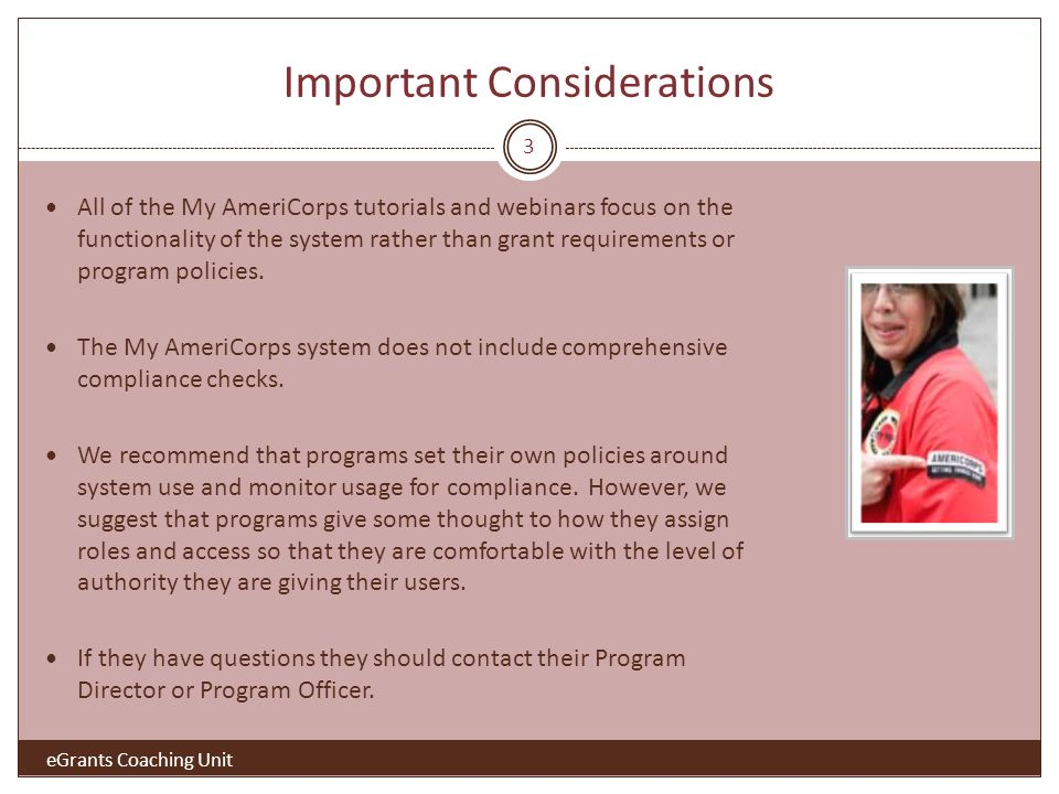 3 Important Considerations eGrants Coaching Unit All of the My AmeriCorps tutorials and webinars focus on the functionality of the system rather than grant requirements or program policies.