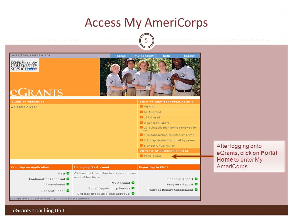 Access My AmeriCorps 5 After logging onto eGrants, click on Portal Home to enter My AmeriCorps.
