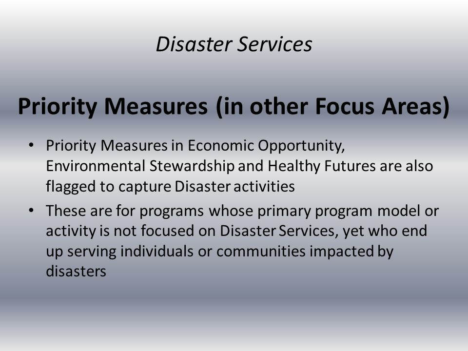 Priority Measures (in other Focus Areas) Priority Measures in Economic Opportunity, Environmental Stewardship and Healthy Futures are also flagged to capture Disaster activities These are for programs whose primary program model or activity is not focused on Disaster Services, yet who end up serving individuals or communities impacted by disasters Disaster Services