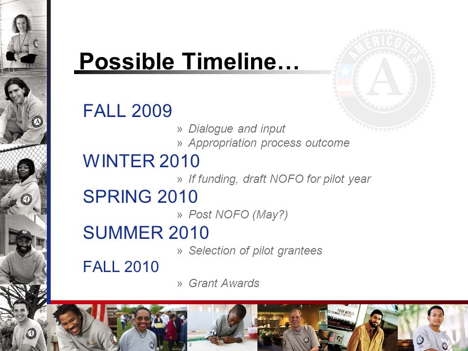 Possible Timeline… FALL 2009 »Dialogue and input »Appropriation process outcome WINTER 2010 »If funding, draft NOFO for pilot year SPRING 2010 »Post NOFO (May ) SUMMER 2010 »Selection of pilot grantees FALL 2010 »Grant Awards