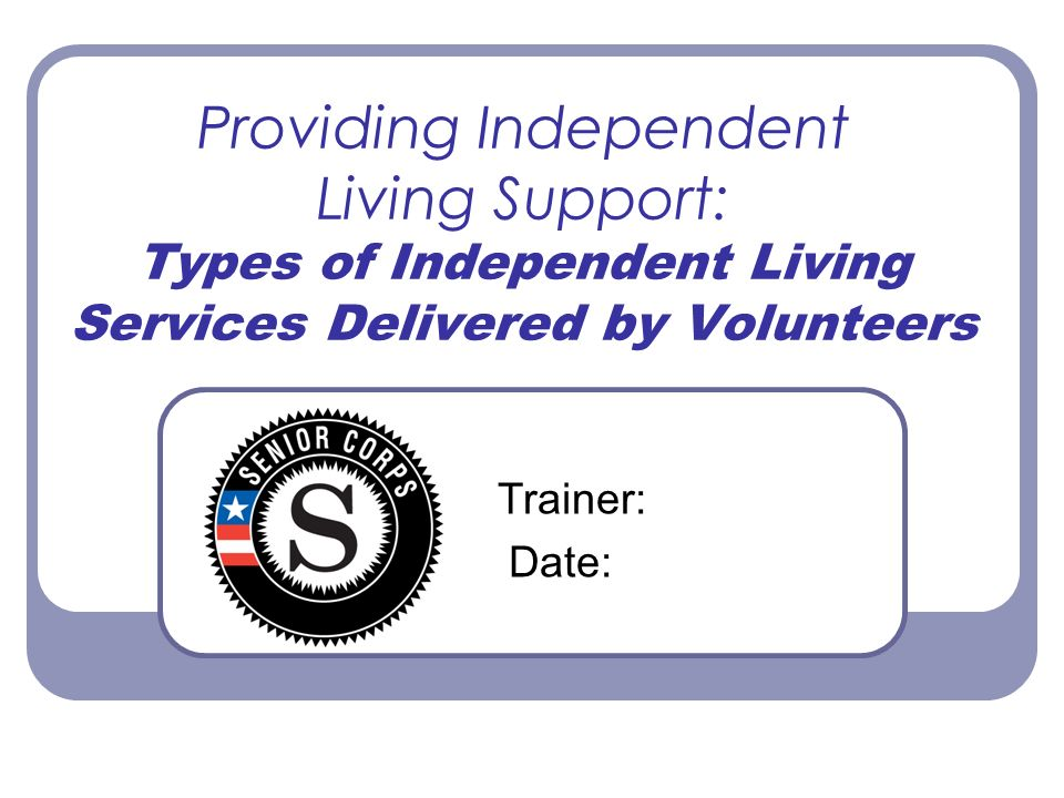 Providing Independent Living Support: Types of Independent Living Services Delivered by Volunteers Trainer: Date: