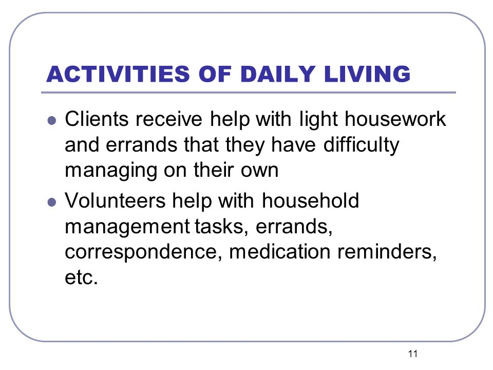 11 ACTIVITIES OF DAILY LIVING Clients receive help with light housework and errands that they have difficulty managing on their own Volunteers help with household management tasks, errands, correspondence, medication reminders, etc.