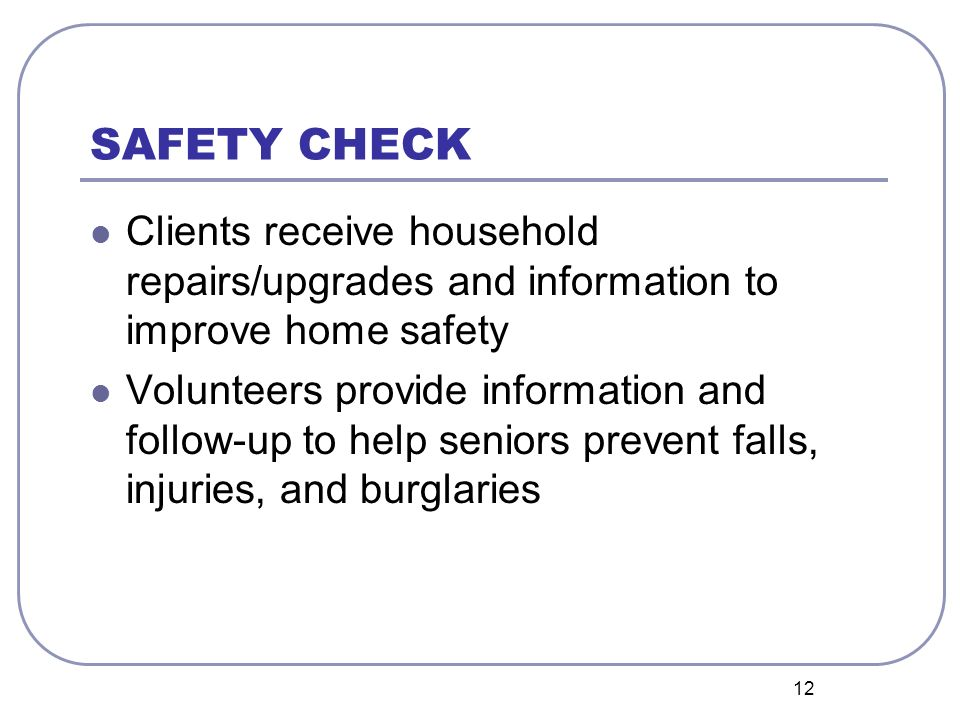 12 SAFETY CHECK Clients receive household repairs/upgrades and information to improve home safety Volunteers provide information and follow-up to help seniors prevent falls, injuries, and burglaries