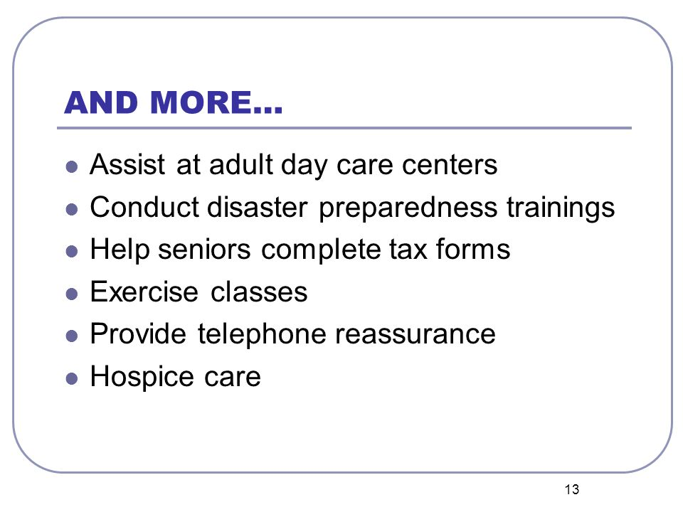 13 AND MORE… Assist at adult day care centers Conduct disaster preparedness trainings Help seniors complete tax forms Exercise classes Provide telephone reassurance Hospice care