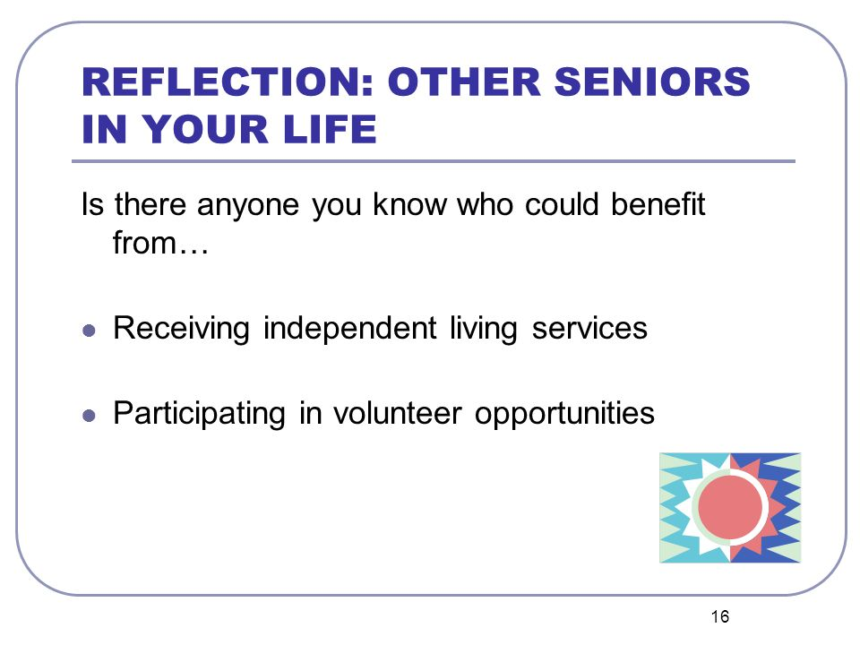 16 REFLECTION: OTHER SENIORS IN YOUR LIFE Is there anyone you know who could benefit from… Receiving independent living services Participating in volunteer opportunities