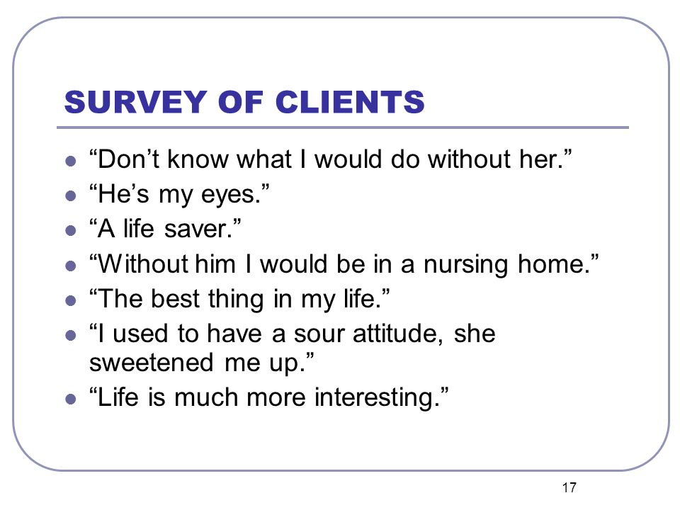 17 SURVEY OF CLIENTS Dont know what I would do without her.