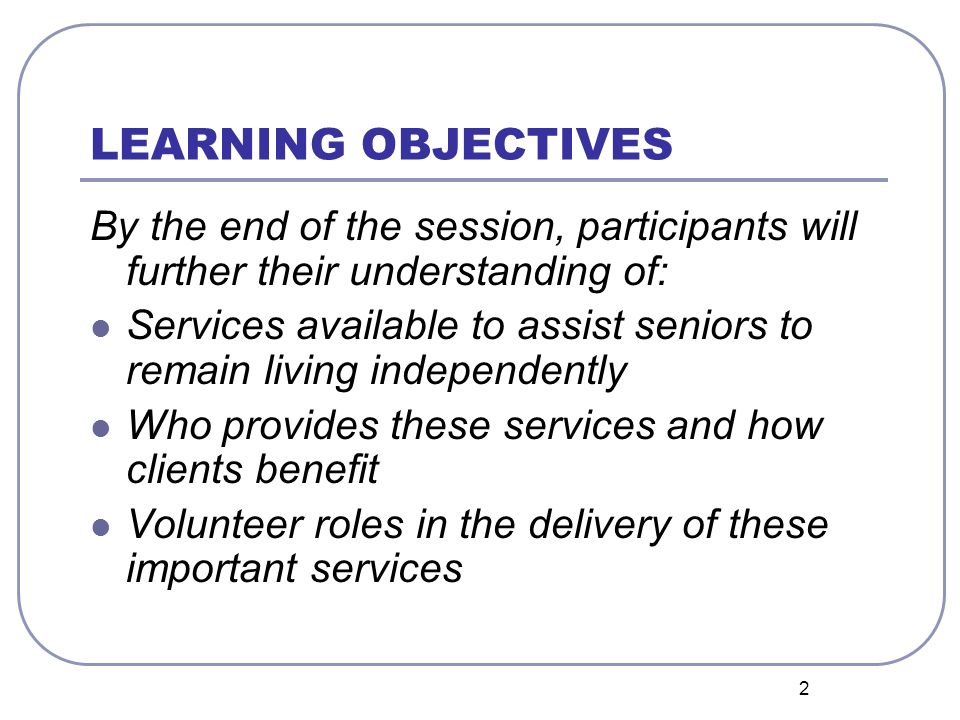 2 LEARNING OBJECTIVES By the end of the session, participants will further their understanding of: Services available to assist seniors to remain living independently Who provides these services and how clients benefit Volunteer roles in the delivery of these important services