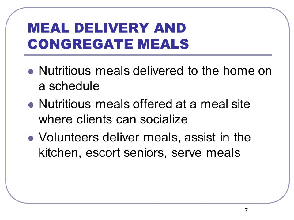 7 MEAL DELIVERY AND CONGREGATE MEALS Nutritious meals delivered to the home on a schedule Nutritious meals offered at a meal site where clients can socialize Volunteers deliver meals, assist in the kitchen, escort seniors, serve meals