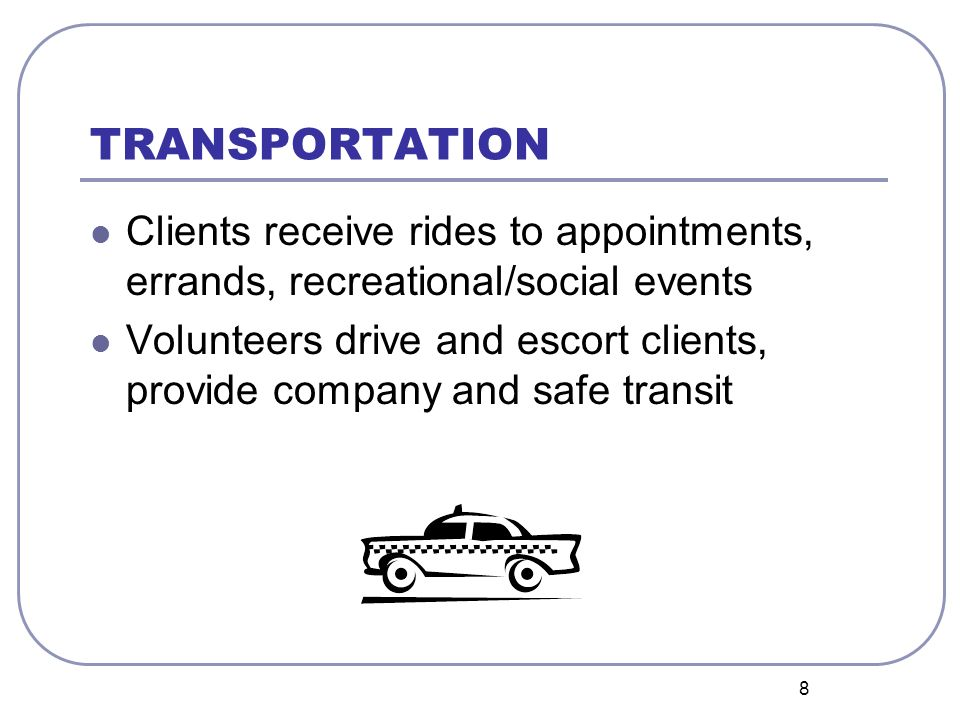 8 TRANSPORTATION Clients receive rides to appointments, errands, recreational/social events Volunteers drive and escort clients, provide company and safe transit