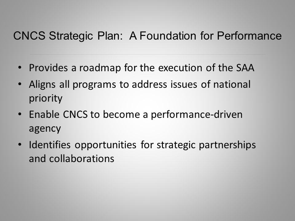 Provides a roadmap for the execution of the SAA Aligns all programs to address issues of national priority Enable CNCS to become a performance-driven agency Identifies opportunities for strategic partnerships and collaborations CNCS Strategic Plan: A Foundation for Performance