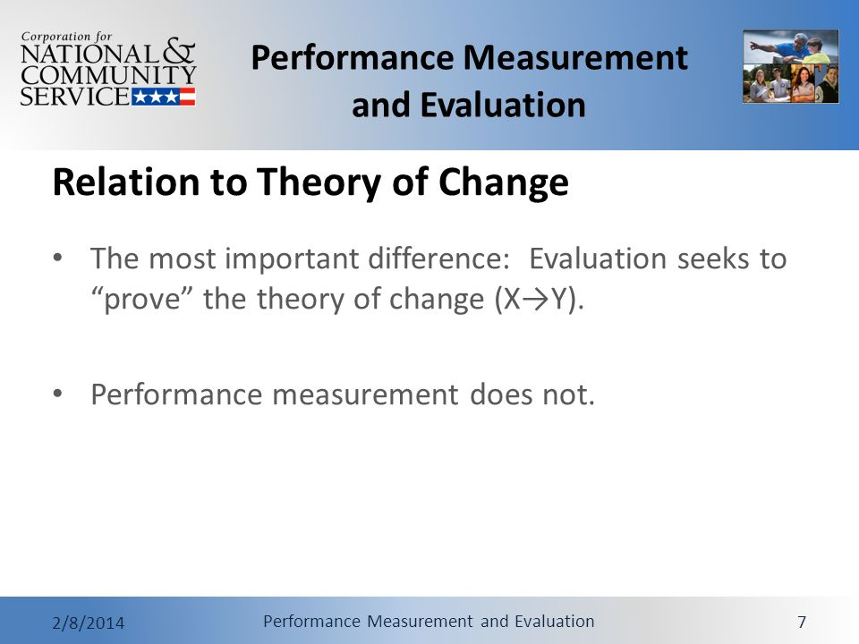Performance Measurement and Evaluation 2/8/2014 Performance Measurement and Evaluation 7 The most important difference: Evaluation seeks to prove the theory of change (XY).