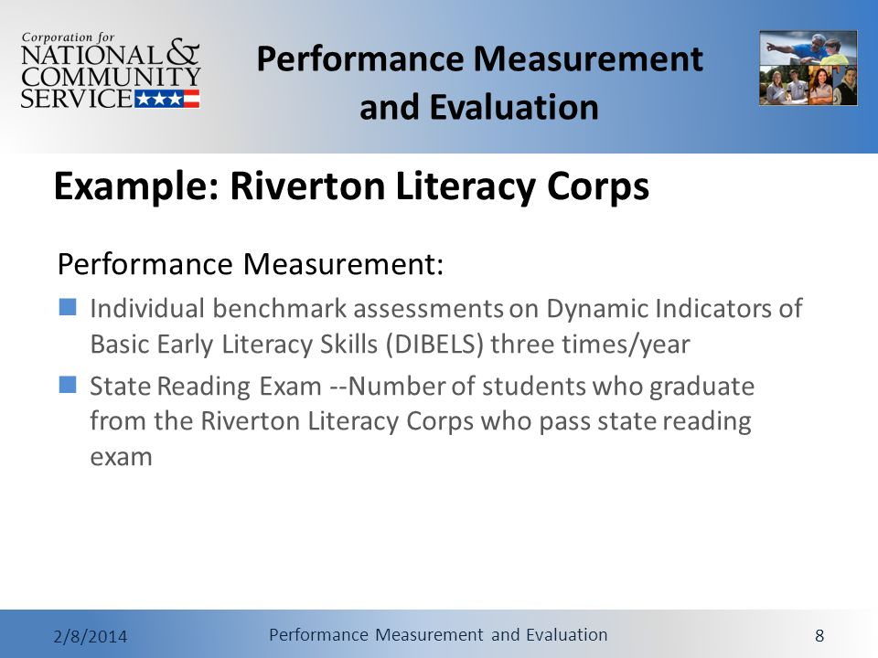 Performance Measurement and Evaluation 2/8/2014 Performance Measurement and Evaluation 8 Example: Riverton Literacy Corps Performance Measurement: Individual benchmark assessments on Dynamic Indicators of Basic Early Literacy Skills (DIBELS) three times/year State Reading Exam --Number of students who graduate from the Riverton Literacy Corps who pass state reading exam