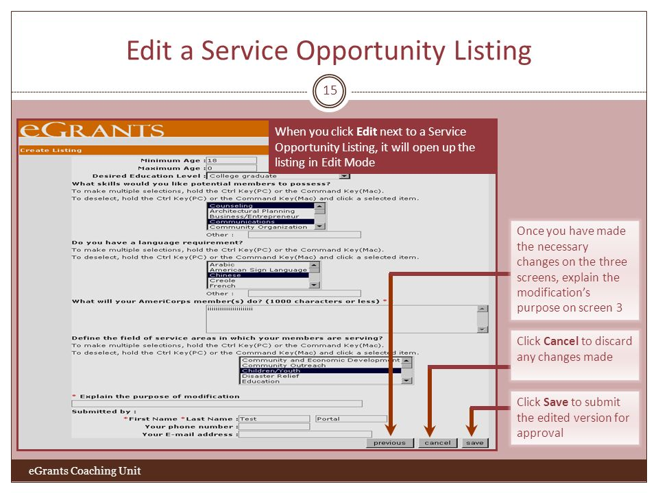 Edit a Service Opportunity Listing 15 When you click Edit next to a Service Opportunity Listing, it will open up the listing in Edit Mode eGrants Coaching Unit Once you have made the necessary changes on the three screens, explain the modifications purpose on screen 3 Click Cancel to discard any changes made Click Save to submit the edited version for approval