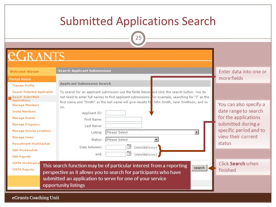 Submitted Applications Search 25 eGrants Coaching Unit Click Search when finished This search function may be of particular interest from a reporting perspective as it allows you to search for participants who have submitted an application to serve for one of your service opportunity listings Enter data into one or more fields You can also specify a date range to search for the applications submitted during a specific period and to view their current status