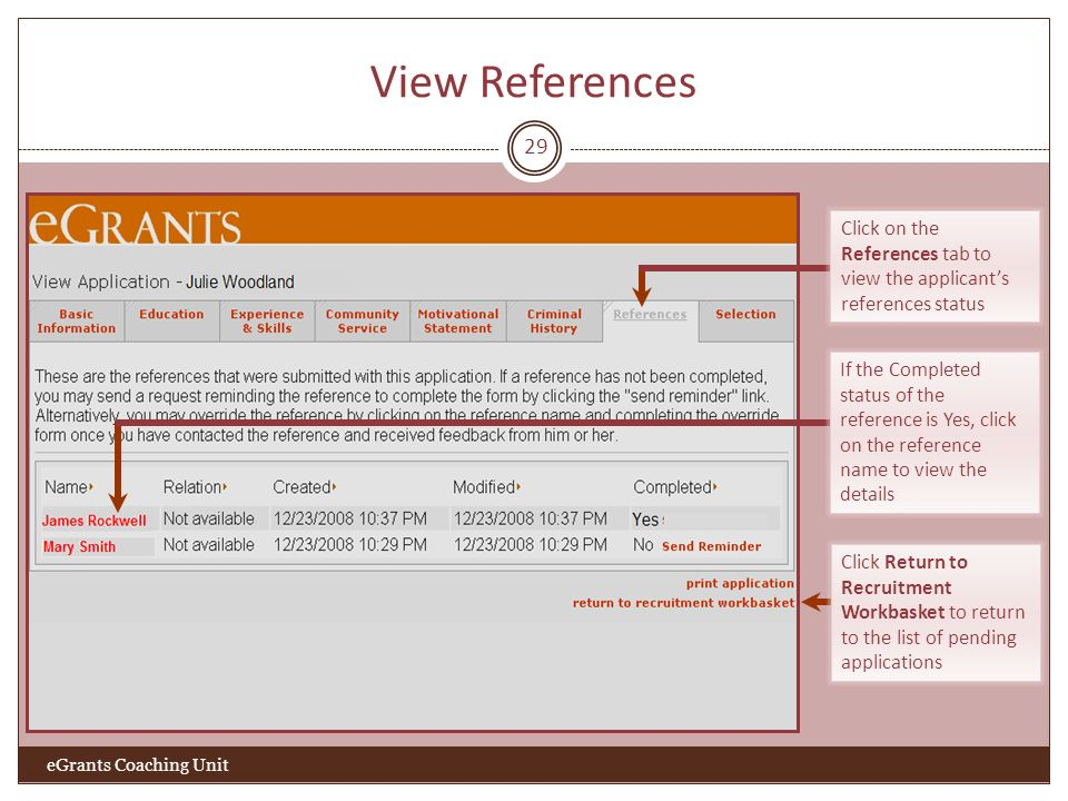 View References 29 Click Return to Recruitment Workbasket to return to the list of pending applications eGrants Coaching Unit Click on the References tab to view the applicants references status If the Completed status of the reference is Yes, click on the reference name to view the details