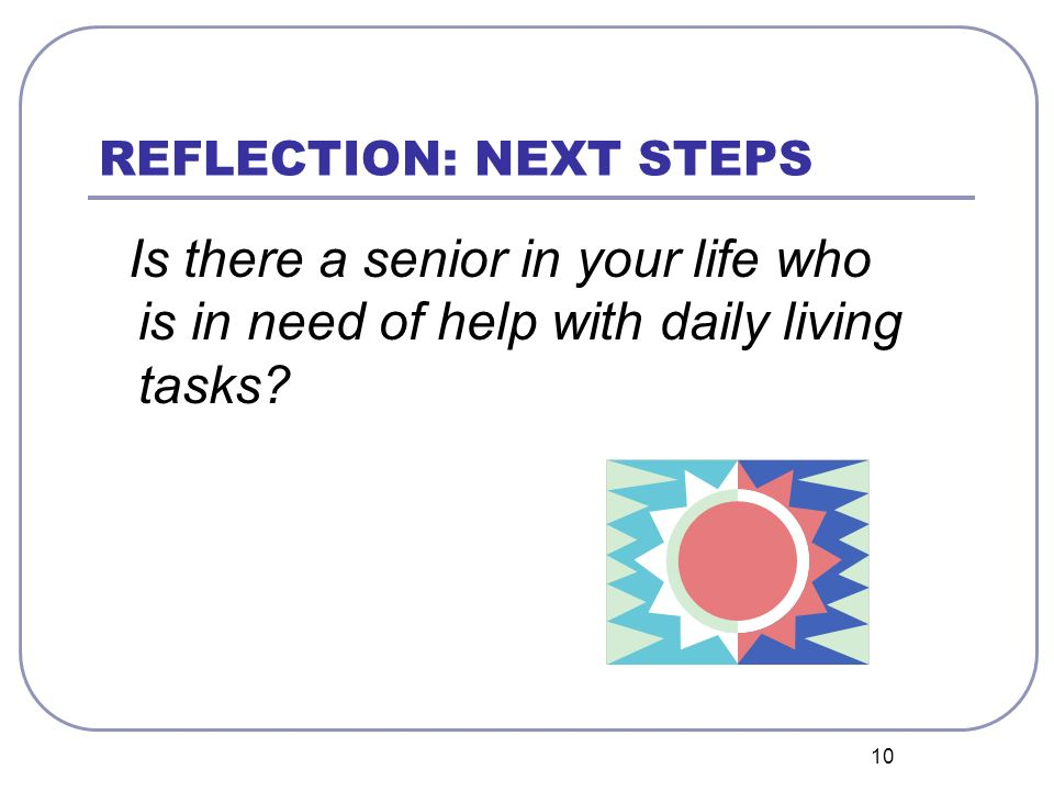 10 REFLECTION: NEXT STEPS Is there a senior in your life who is in need of help with daily living tasks