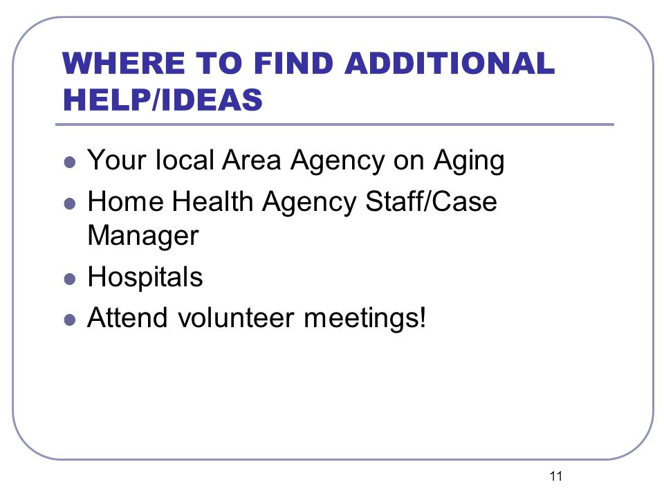 11 WHERE TO FIND ADDITIONAL HELP/IDEAS Your local Area Agency on Aging Home Health Agency Staff/Case Manager Hospitals Attend volunteer meetings!