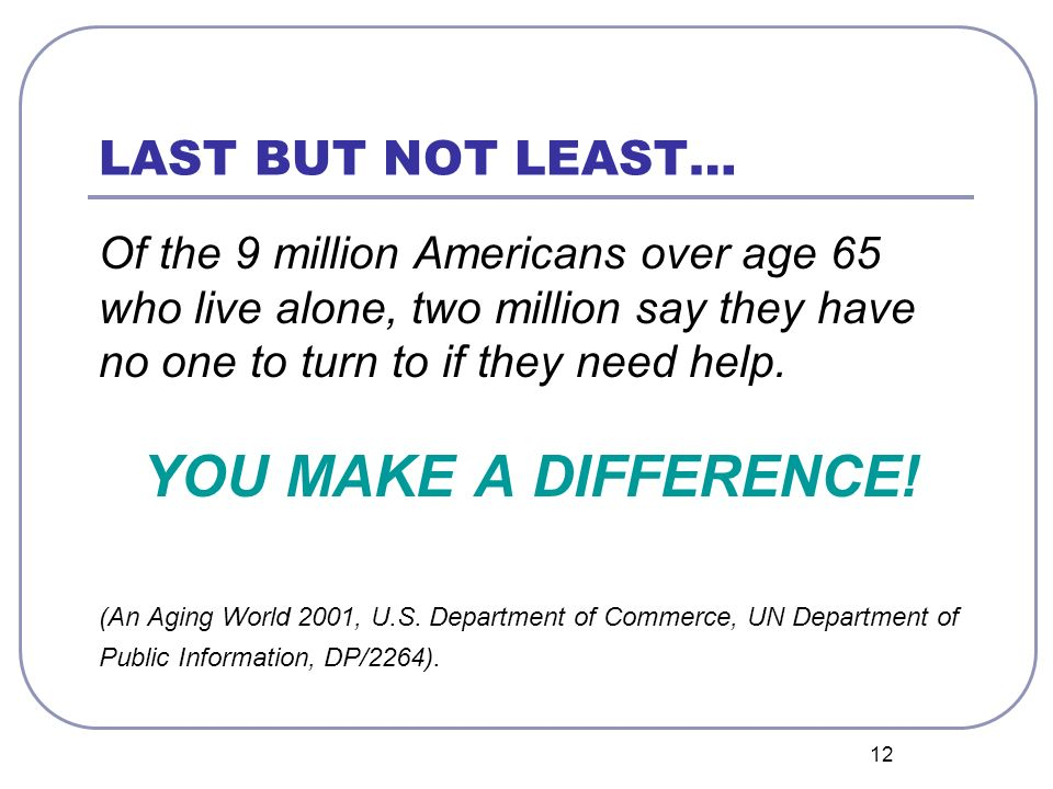 12 LAST BUT NOT LEAST… Of the 9 million Americans over age 65 who live alone, two million say they have no one to turn to if they need help.