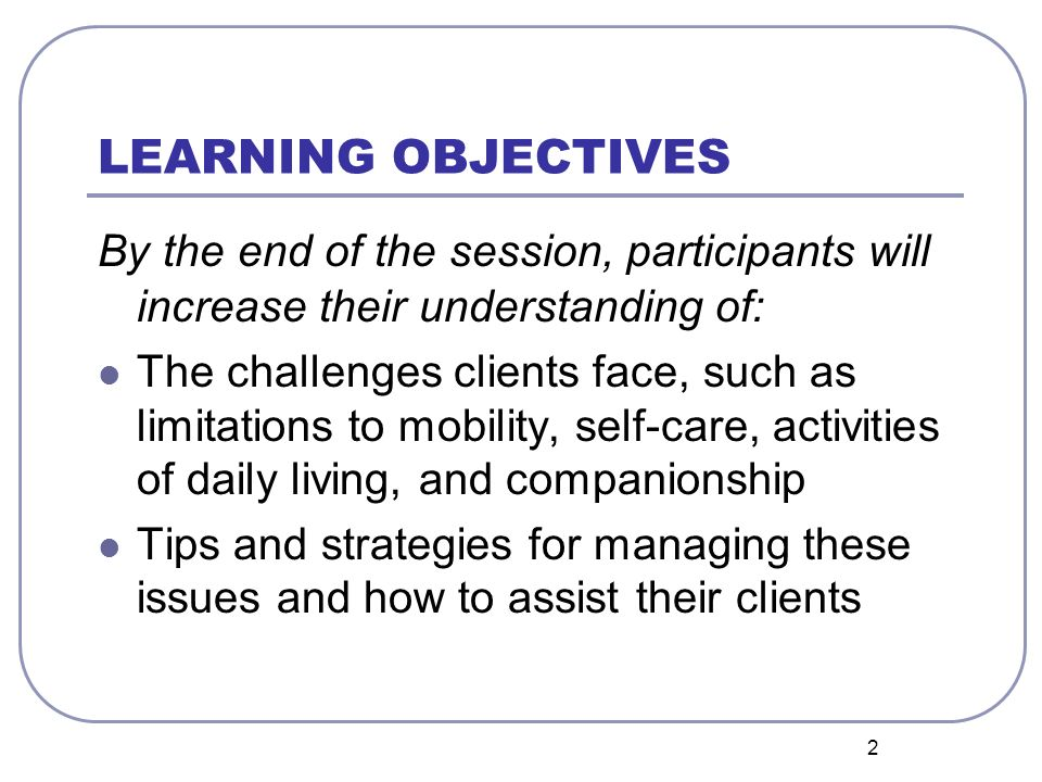 2 LEARNING OBJECTIVES By the end of the session, participants will increase their understanding of: The challenges clients face, such as limitations to mobility, self-care, activities of daily living, and companionship Tips and strategies for managing these issues and how to assist their clients