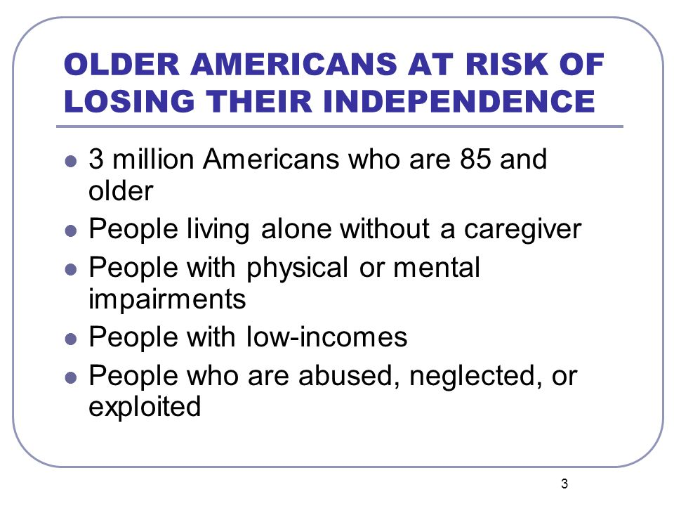3 OLDER AMERICANS AT RISK OF LOSING THEIR INDEPENDENCE 3 million Americans who are 85 and older People living alone without a caregiver People with physical or mental impairments People with low-incomes People who are abused, neglected, or exploited