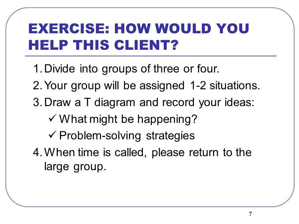7 EXERCISE: HOW WOULD YOU HELP THIS CLIENT. 1.Divide into groups of three or four.