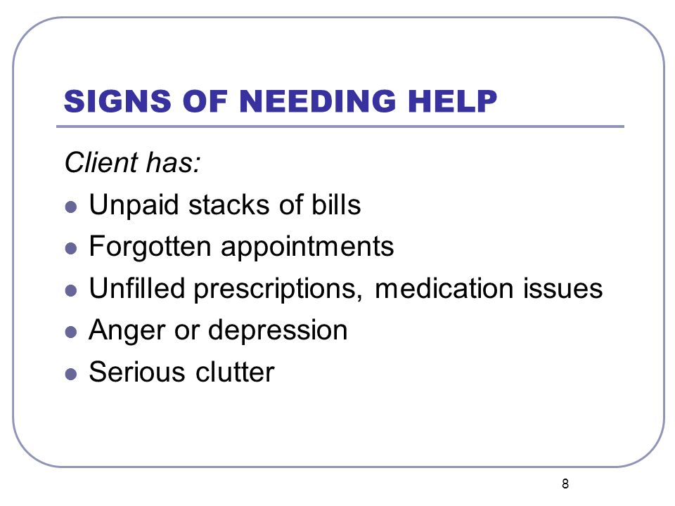 8 SIGNS OF NEEDING HELP Client has: Unpaid stacks of bills Forgotten appointments Unfilled prescriptions, medication issues Anger or depression Serious clutter