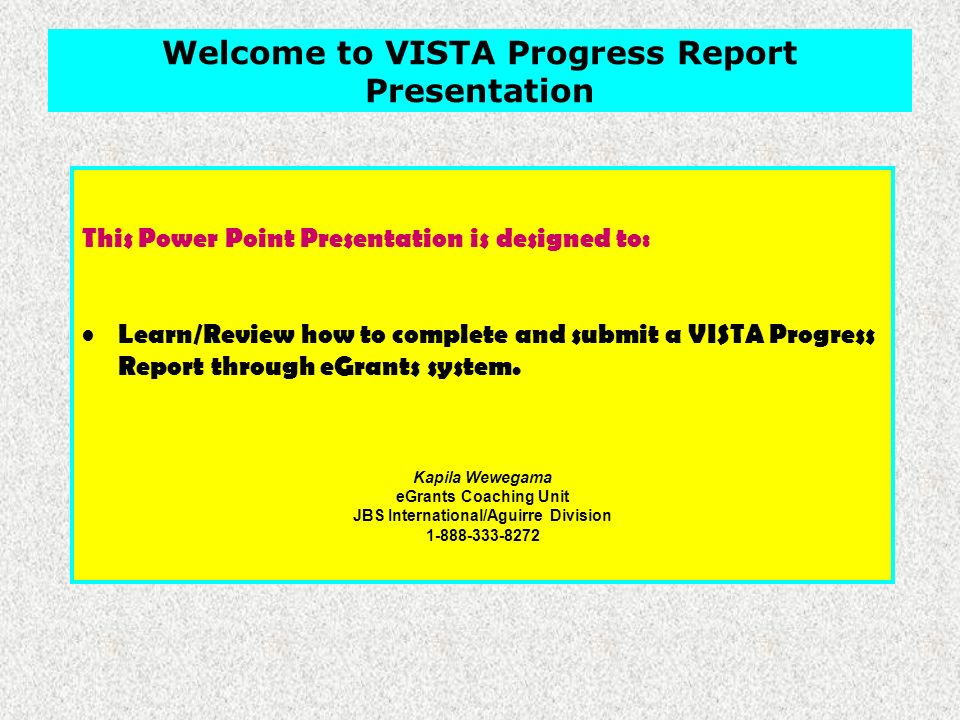 This Power Point Presentation is designed to: Learn/Review how to complete and submit a VISTA Progress Report through eGrants system.