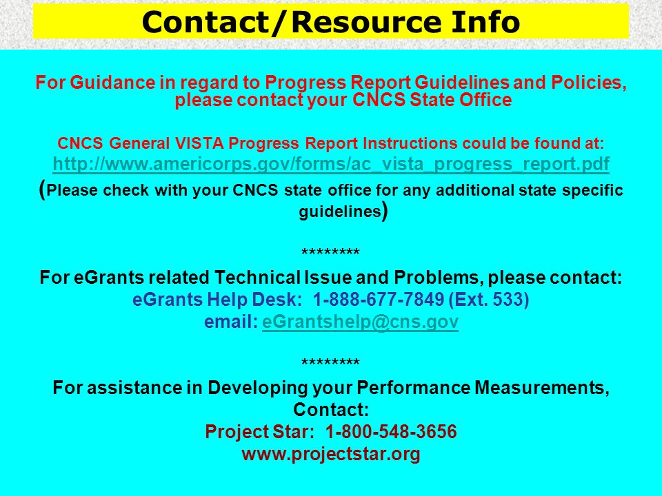 Contact/Resource Info For Guidance in regard to Progress Report Guidelines and Policies, please contact your CNCS State Office CNCS General VISTA Progress Report Instructions could be found at: http://www.americorps.gov/forms/ac_vista_progress_report.pdf ( Please check with your CNCS state office for any additional state specific guidelines ) ******** For eGrants related Technical Issue and Problems, please contact: eGrants Help Desk: 1-888-677-7849 (Ext.