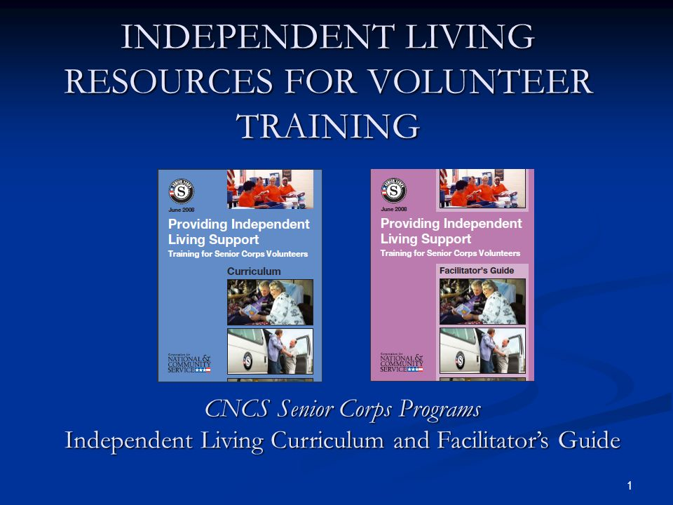 1 INDEPENDENT LIVING RESOURCES FOR VOLUNTEER TRAINING CNCS Senior Corps Programs Independent Living Curriculum and Facilitators Guide