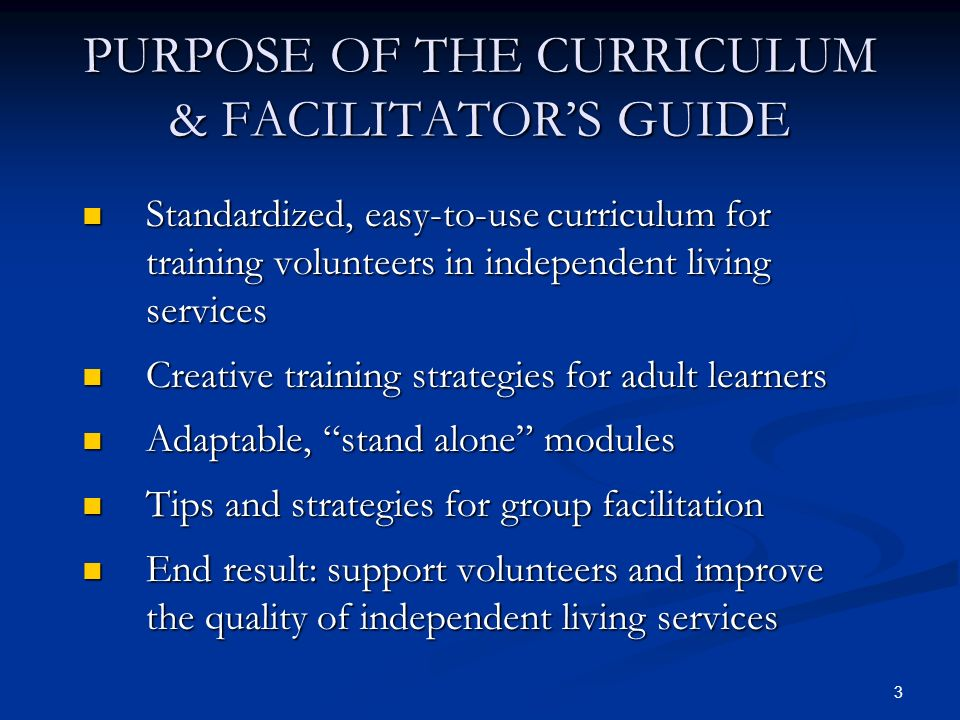 3 PURPOSE OF THE CURRICULUM & FACILITATORS GUIDE Standardized, easy-to-use curriculum for training volunteers in independent living services Standardized, easy-to-use curriculum for training volunteers in independent living services Creative training strategies for adult learners Creative training strategies for adult learners Adaptable, stand alone modules Adaptable, stand alone modules Tips and strategies for group facilitation Tips and strategies for group facilitation End result: support volunteers and improve the quality of independent living services End result: support volunteers and improve the quality of independent living services