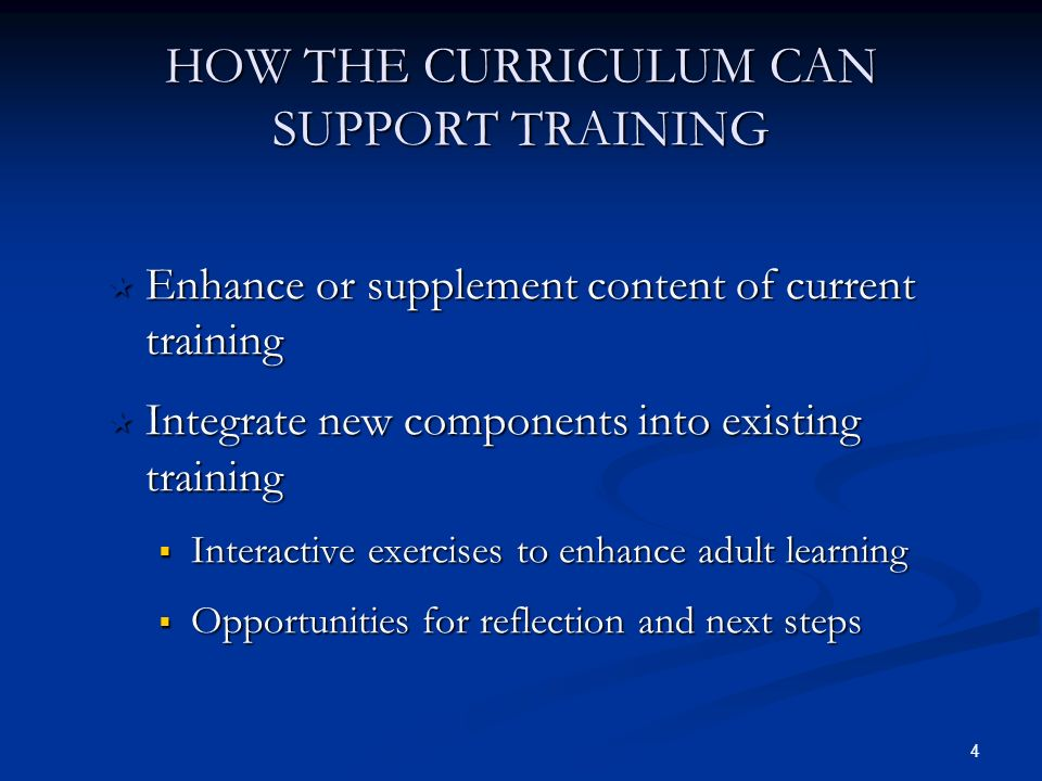 4 HOW THE CURRICULUM CAN SUPPORT TRAINING Enhance or supplement content of current training Enhance or supplement content of current training Integrate new components into existing training Integrate new components into existing training Interactive exercises to enhance adult learning Interactive exercises to enhance adult learning Opportunities for reflection and next steps Opportunities for reflection and next steps