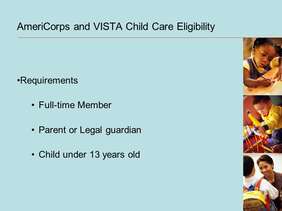 AmeriCorps and VISTA Child Care Eligibility Requirements Full-time Member Parent or Legal guardian Child under 13 years old