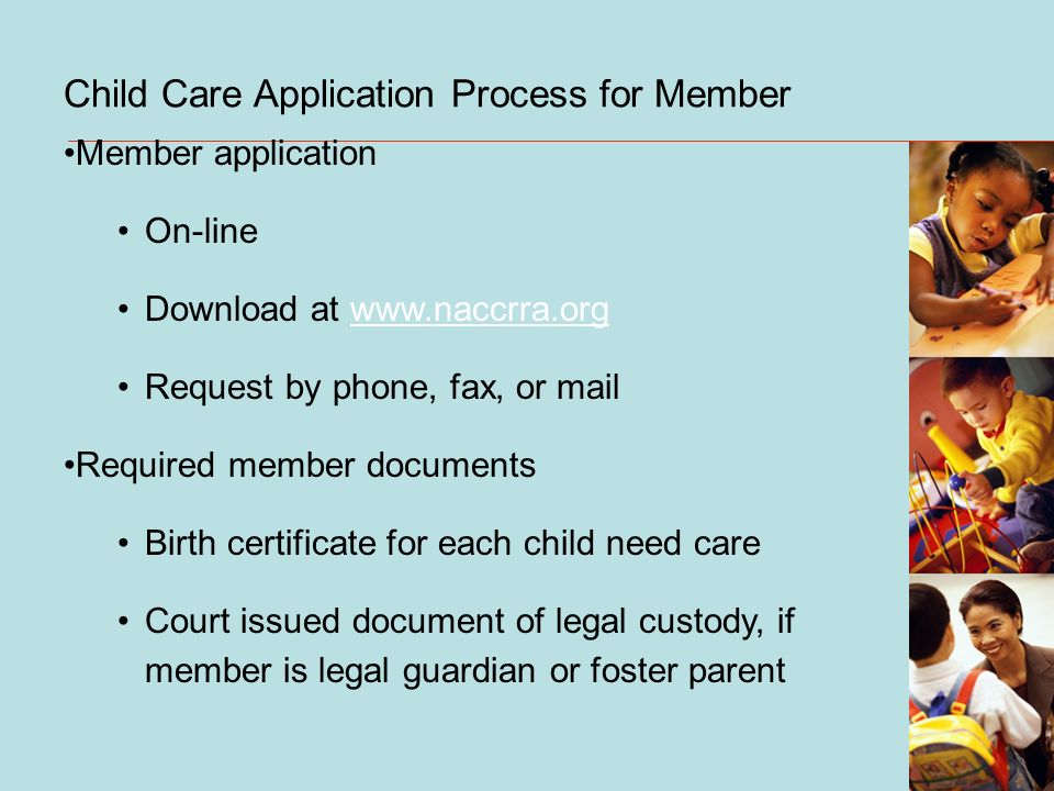 Child Care Application Process for Member Member application On-line Download at www.naccrra.orgwww.naccrra.org Request by phone, fax, or mail Required member documents Birth certificate for each child need care Court issued document of legal custody, if member is legal guardian or foster parent
