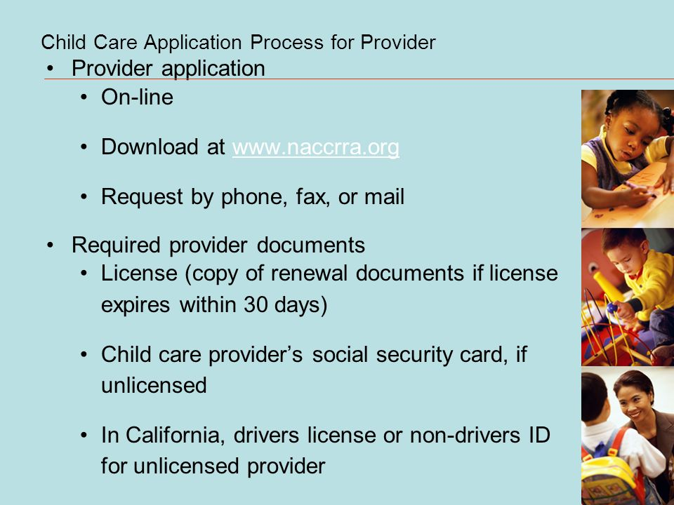 Child Care Application Process for Provider Provider application On-line Download at www.naccrra.orgwww.naccrra.org Request by phone, fax, or mail Required provider documents License (copy of renewal documents if license expires within 30 days) Child care providers social security card, if unlicensed In California, drivers license or non-drivers ID for unlicensed provider