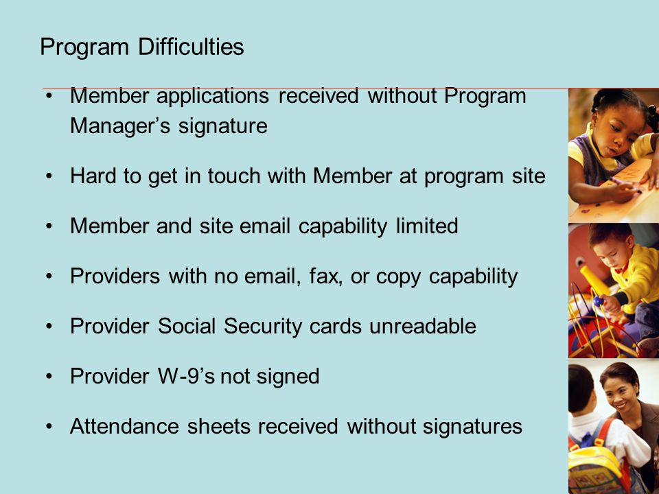 Program Difficulties Member applications received without Program Managers signature Hard to get in touch with Member at program site Member and site email capability limited Providers with no email, fax, or copy capability Provider Social Security cards unreadable Provider W-9s not signed Attendance sheets received without signatures