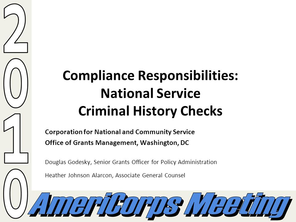 1 Compliance Responsibilities: National Service Criminal History Checks Corporation for National and Community Service Office of Grants Management, Washington, DC Douglas Godesky, Senior Grants Officer for Policy Administration Heather Johnson Alarcon, Associate General Counsel