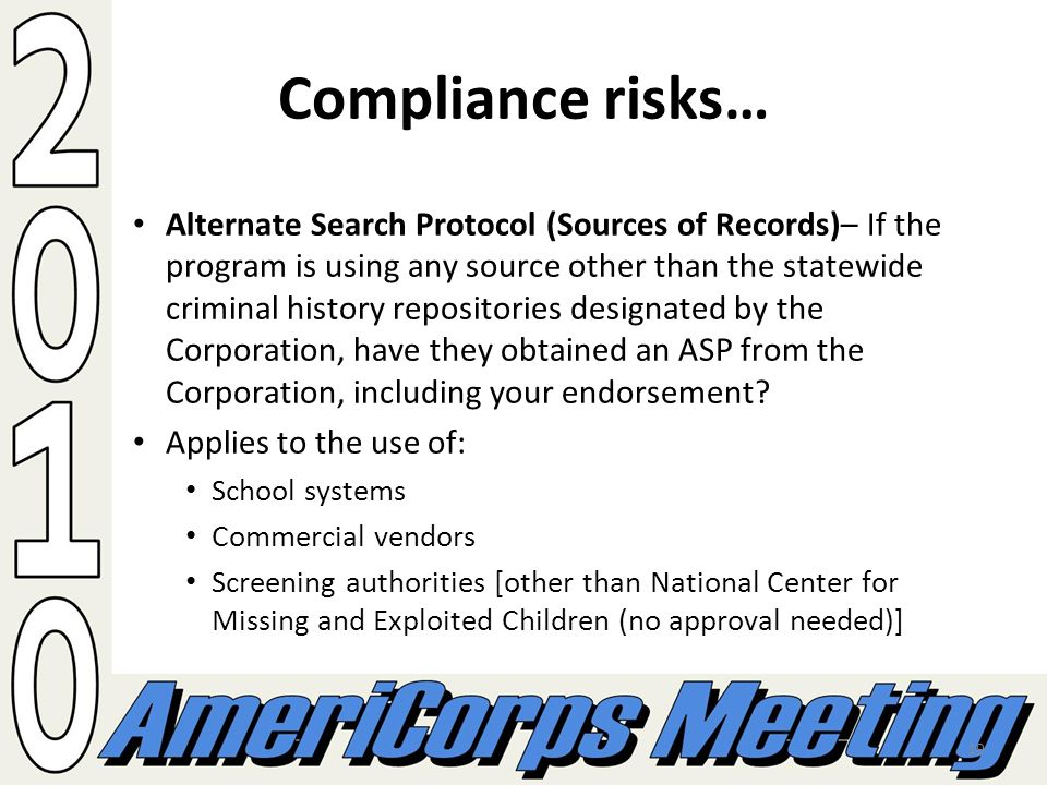 19 Compliance risks… Alternate Search Protocol (Sources of Records)– If the program is using any source other than the statewide criminal history repositories designated by the Corporation, have they obtained an ASP from the Corporation, including your endorsement.